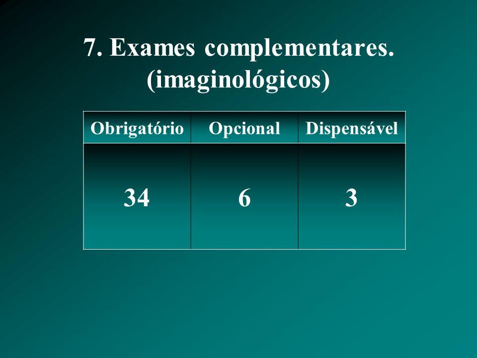 7. Exames complementares. (imaginológicos) ObrigatórioOpcionalDispensável 3463