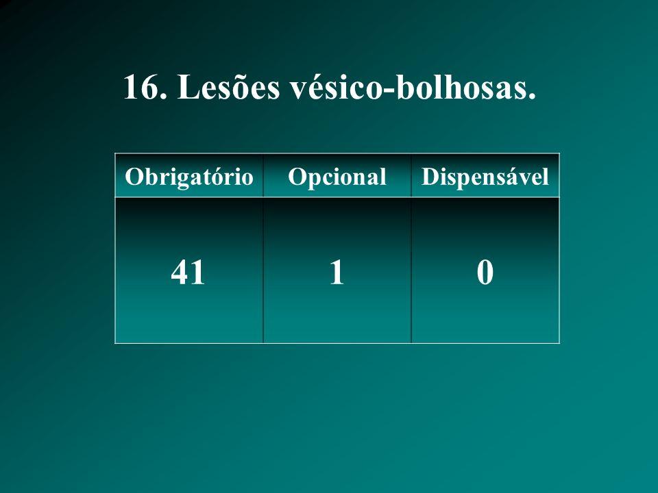 16. Lesões vésico-bolhosas. ObrigatórioOpcionalDispensável 4110
