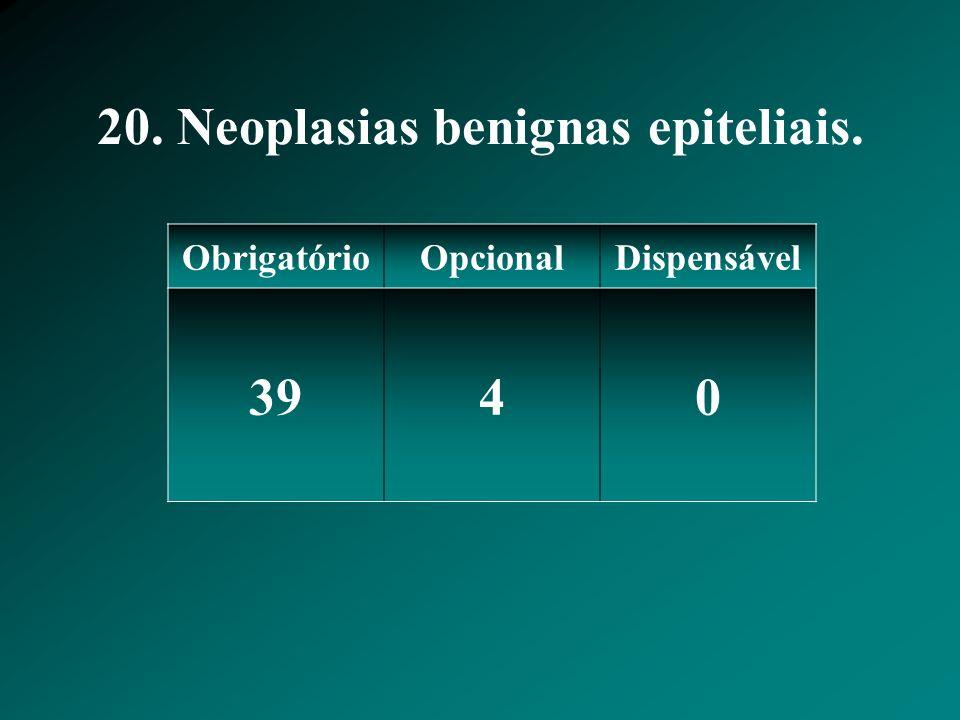 20. Neoplasias benignas epiteliais. ObrigatórioOpcionalDispensável 3940