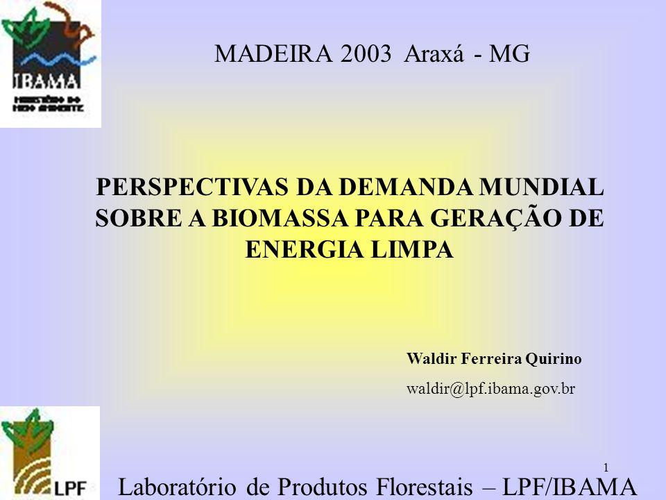 1 Laboratório de Produtos Florestais – LPF/IBAMA PERSPECTIVAS DA DEMANDA MUNDIAL SOBRE A BIOMASSA PARA GERAÇÃO DE ENERGIA LIMPA MADEIRA 2003 Araxá - M