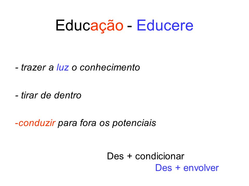 Educação - Educere - trazer a luz o conhecimento - tirar de dentro -conduzir para fora os potenciais Des + condicionar Des + envolver