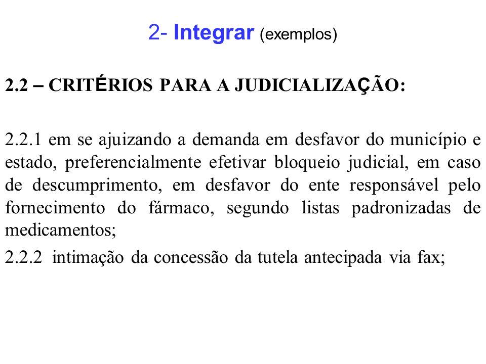 2- Integrar (exemplos) 2.2 – CRITÉRIOS PARA A JUDICIALIZAÇÃO: 2.2.3 contato com as Farmácias Municipal e Estadual para certificação da não-disponibilidade do fármaco antes do bloqueio de valores; 2.2.4 comunicação às Farmácias do fato e do prazo de abrangência do bloqueio, após a concretização do ato; 2.2.5 inserção de dados na demanda ( CPF, CNES, CRM ), que possibilitem ao Estado o ressarcimento dos valores despendidos junto à União;