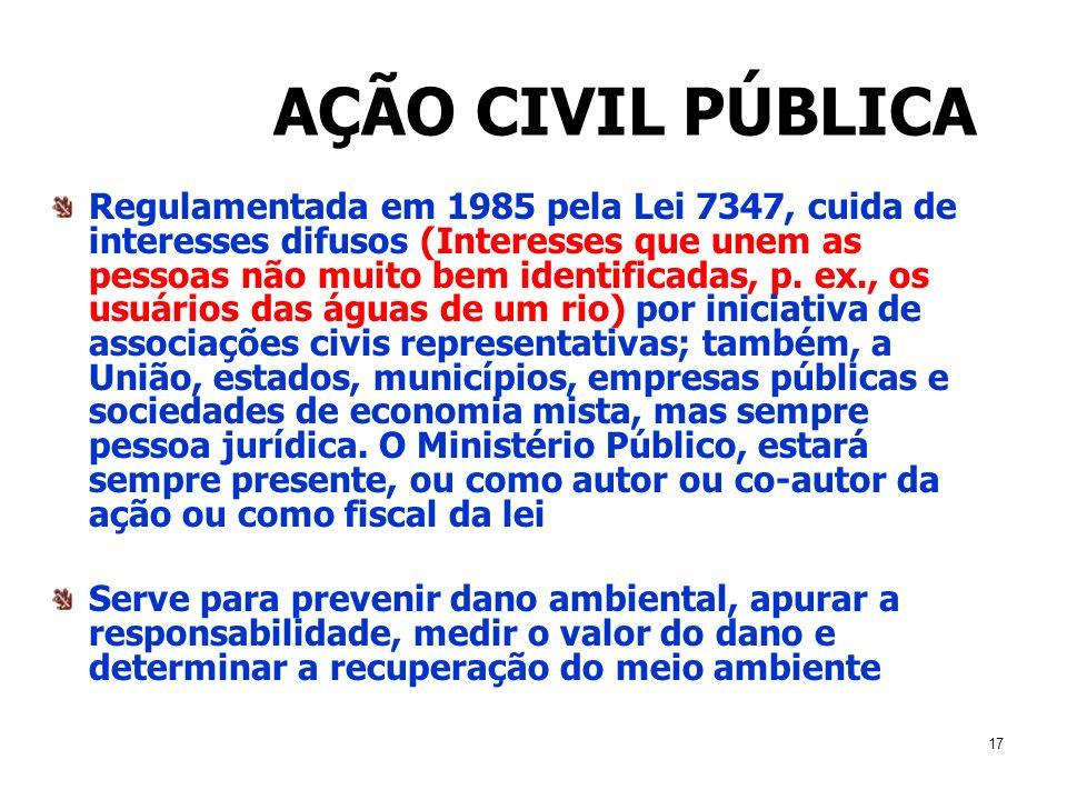17 AÇÃO CIVIL PÚBLICA Regulamentada em 1985 pela Lei 7347, cuida de interesses difusos (Interesses que unem as pessoas não muito bem identificadas, p.