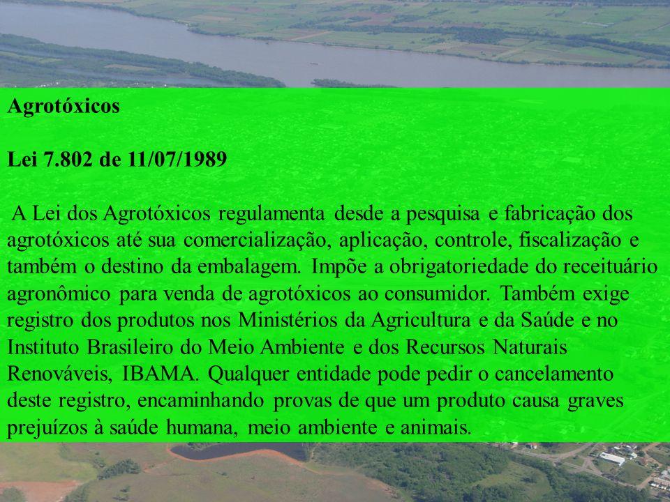 Agrotóxicos Lei 7.802 de 11/07/1989 A Lei dos Agrotóxicos regulamenta desde a pesquisa e fabricação dos agrotóxicos até sua comercialização, aplicação
