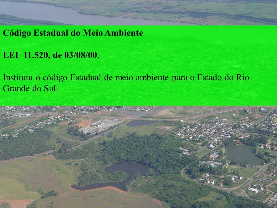 Código Estadual do Meio Ambiente LEI 11.520, de 03/08/00. Instituiu o código Estadual de meio ambiente para o Estado do Rio Grande do Sul.