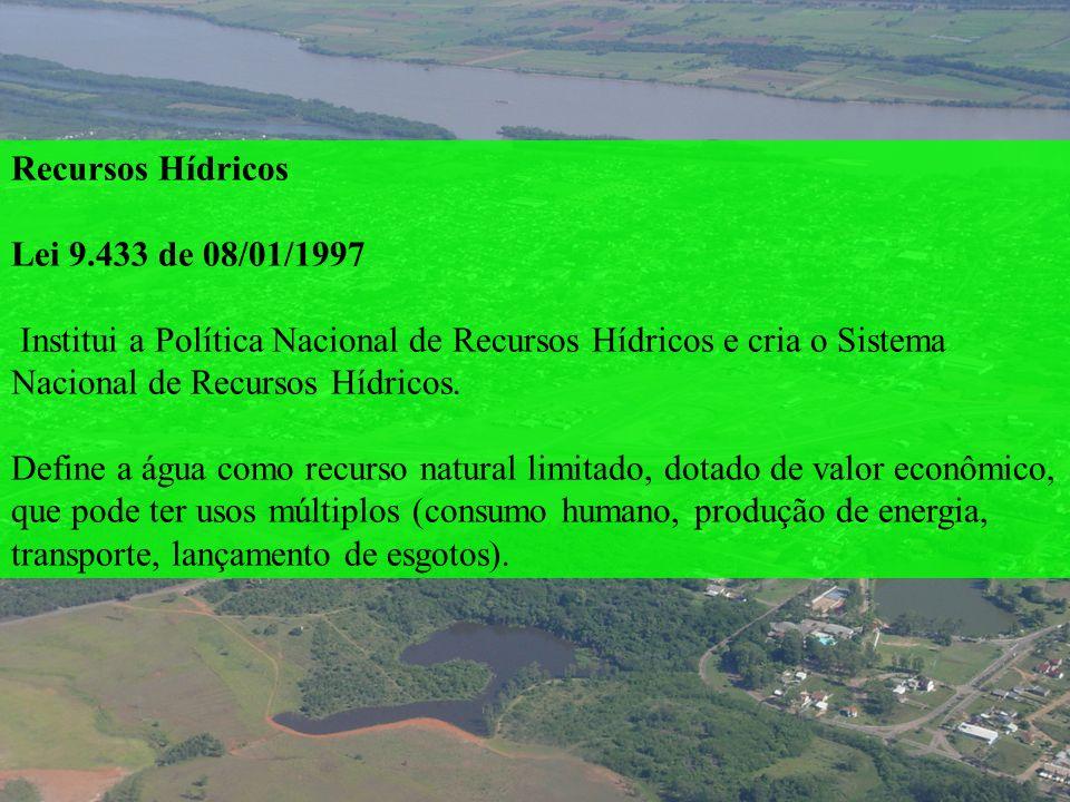 Recursos Hídricos Lei 9.433 de 08/01/1997 Institui a Política Nacional de Recursos Hídricos e cria o Sistema Nacional de Recursos Hídricos. Define a á