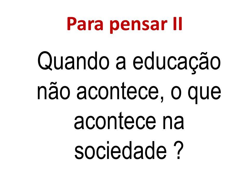 Para pensar II Quando a educação não acontece, o que acontece na sociedade ?