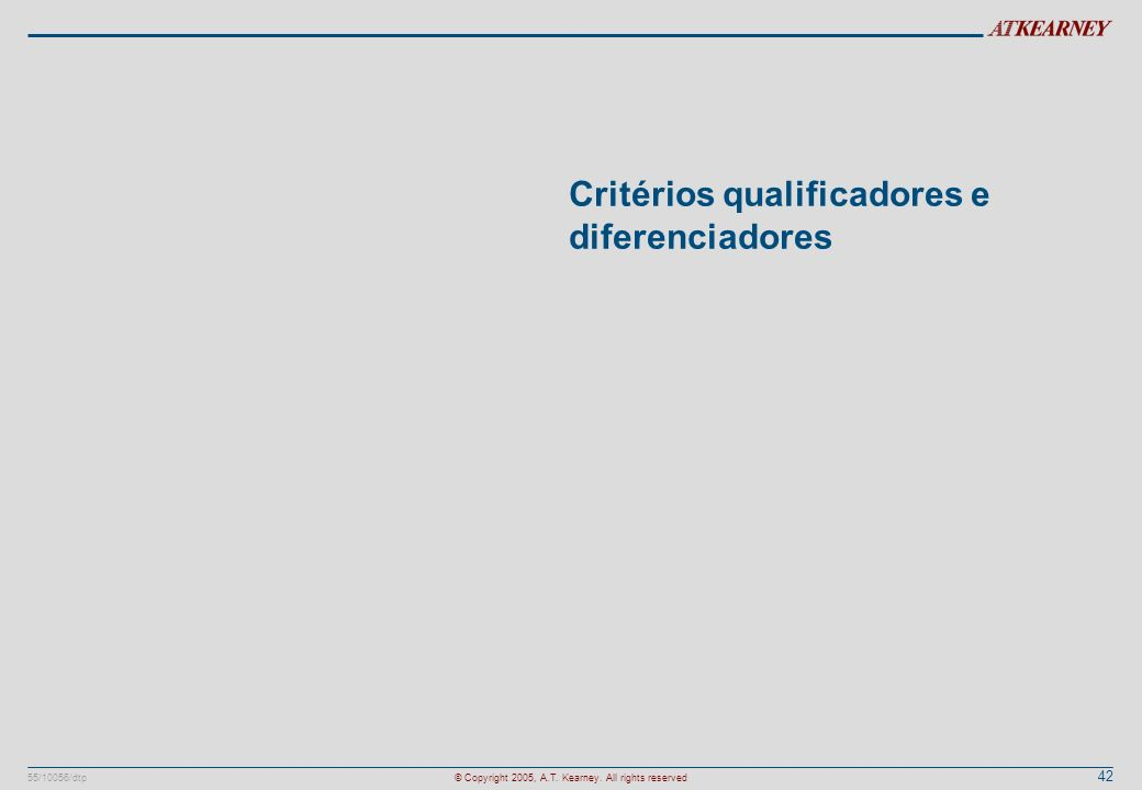 42 55/10056/dtp© Copyright 2005, A.T. Kearney. All rights reserved Critérios qualificadores e diferenciadores