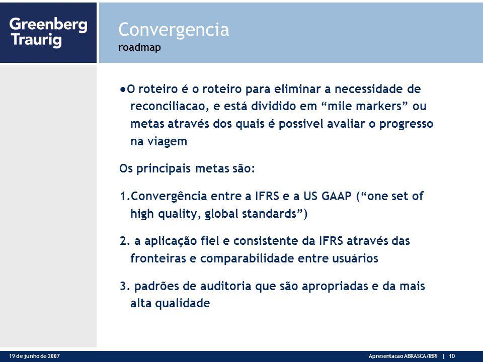 19 de junho de 2007Apresentacao ABRASCA/IBRI | 10 Convergencia roadmap O roteiro é o roteiro para eliminar a necessidade de reconciliacao, e está dividido em mile markers ou metas através dos quais é possivel avaliar o progresso na viagem Os principais metas são: 1.Convergência entre a IFRS e a US GAAP (one set of high quality, global standards) 2.