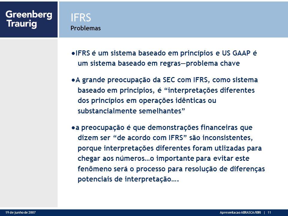 19 de junho de 2007Apresentacao ABRASCA/IBRI | 11 IFRS Problemas IFRS é um sistema baseado em princípios e US GAAP é um sistema baseado em regrasproblema chave A grande preocupação da SEC com IFRS, como sistema baseado em principios, é interpretações diferentes dos princípios em operações idênticas ou substancialmente semelhantes a preocupação é que demonstrações financeiras que dizem ser de acordo com IFRS são inconsistentes, porque interpretações diferentes foram utlizadas para chegar aos números…o importante para evitar este fenômeno será o processo para resolução de diferenças potenciais de interpretação….