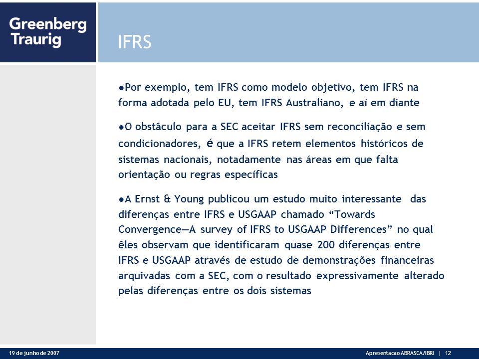 19 de junho de 2007Apresentacao ABRASCA/IBRI | 12 IFRS Por exemplo, tem IFRS como modelo objetivo, tem IFRS na forma adotada pelo EU, tem IFRS Australiano, e aí em diante O obstâculo para a SEC aceitar IFRS sem reconciliação e sem condicionadores, é que a IFRS retem elementos históricos de sistemas nacionais, notadamente nas áreas em que falta orientação ou regras específicas A Ernst & Young publicou um estudo muito interessante das diferenças entre IFRS e USGAAP chamado Towards ConvergenceA survey of IFRS to USGAAP Differences no qual êles observam que identificaram quase 200 diferenças entre IFRS e USGAAP através de estudo de demonstrações financeiras arquivadas com a SEC, com o resultado expressivamente alterado pelas diferenças entre os dois sistemas