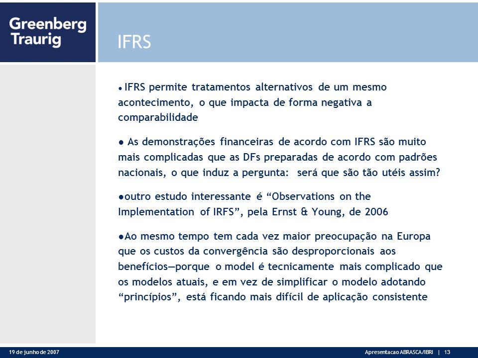 19 de junho de 2007Apresentacao ABRASCA/IBRI | 13 IFRS IFRS permite tratamentos alternativos de um mesmo acontecimento, o que impacta de forma negativa a comparabilidade As demonstrações financeiras de acordo com IFRS são muito mais complicadas que as DFs preparadas de acordo com padrões nacionais, o que induz a pergunta: será que são tão utéis assim.