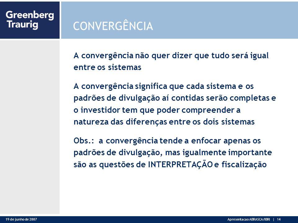 19 de junho de 2007Apresentacao ABRASCA/IBRI | 14 CONVERGÊNCIA A convergência não quer dizer que tudo será igual entre os sistemas A convergência significa que cada sistema e os padrões de divulgação aí contidas serão completas e o investidor tem que poder compreender a natureza das diferenças entre os dois sistemas Obs.: a convergência tende a enfocar apenas os padrões de divulgação, mas igualmente importante são as questões de INTERPRETAÇÃO e fiscalização