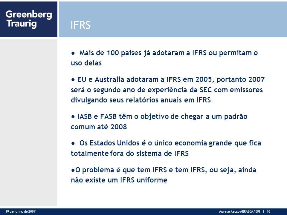 19 de junho de 2007Apresentacao ABRASCA/IBRI | 15 IFRS Mais de 100 paises já adotaram a IFRS ou permitam o uso delas EU e Australia adotaram a IFRS em 2005, portanto 2007 será o segundo ano de experiência da SEC com emissores divulgando seus relatórios anuais em IFRS IASB e FASB têm o objetivo de chegar a um padrão comum até 2008 Os Estados Unidos é o único economia grande que fica totalmente fora do sistema de IFRS O problema é que tem IFRS e tem IFRS, ou seja, ainda não existe um IFRS uniforme