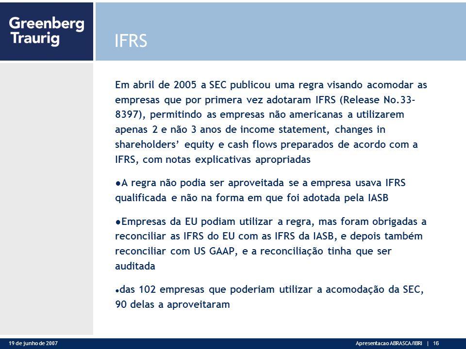 19 de junho de 2007Apresentacao ABRASCA/IBRI | 16 IFRS Em abril de 2005 a SEC publicou uma regra visando acomodar as empresas que por primera vez adotaram IFRS (Release No.33- 8397), permitindo as empresas não americanas a utilizarem apenas 2 e não 3 anos de income statement, changes in shareholders equity e cash flows preparados de acordo com a IFRS, com notas explicativas apropriadas A regra não podia ser aproveitada se a empresa usava IFRS qualificada e não na forma em que foi adotada pela IASB Empresas da EU podiam utilizar a regra, mas foram obrigadas a reconciliar as IFRS do EU com as IFRS da IASB, e depois também reconciliar com US GAAP, e a reconciliação tinha que ser auditada das 102 empresas que poderiam utilizar a acomodação da SEC, 90 delas a aproveitaram