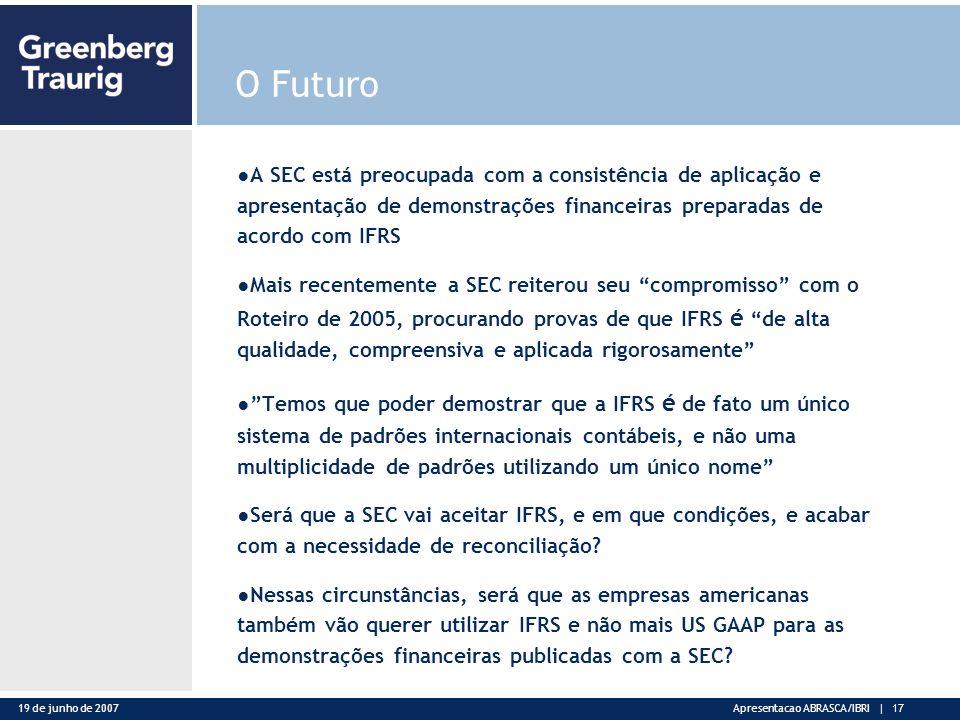 19 de junho de 2007Apresentacao ABRASCA/IBRI | 17 O Futuro A SEC está preocupada com a consistência de aplicação e apresentação de demonstrações financeiras preparadas de acordo com IFRS Mais recentemente a SEC reiterou seu compromisso com o Roteiro de 2005, procurando provas de que IFRS é de alta qualidade, compreensiva e aplicada rigorosamente Temos que poder demostrar que a IFRS é de fato um único sistema de padrões internacionais contábeis, e não uma multiplicidade de padrões utilizando um único nome Será que a SEC vai aceitar IFRS, e em que condições, e acabar com a necessidade de reconciliação.