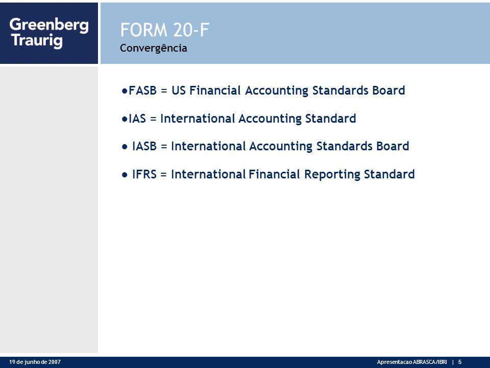19 de junho de 2007Apresentacao ABRASCA/IBRI | 5 FORM 20-F Convergência FASB = US Financial Accounting Standards Board IAS = International Accounting Standard IASB = International Accounting Standards Board IFRS = International Financial Reporting Standard
