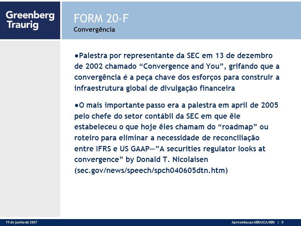 19 de junho de 2007Apresentacao ABRASCA/IBRI | 8 FORM 20-F Convergência Palestra por representante da SEC em 13 de dezembro de 2002 chamado Convergence and You, grifando que a convergência é a peça chave dos esforços para construir a infraestrutura global de divulgação financeira O mais importante passo era a palestra em april de 2005 pelo chefe do setor contábil da SEC em que êle estabeleceu o que hoje êles chamam do roadmap ou roteiro para eliminar a necessidade de reconciliação entre IFRS e US GAAPA securities regulator looks at convergence by Donald T.