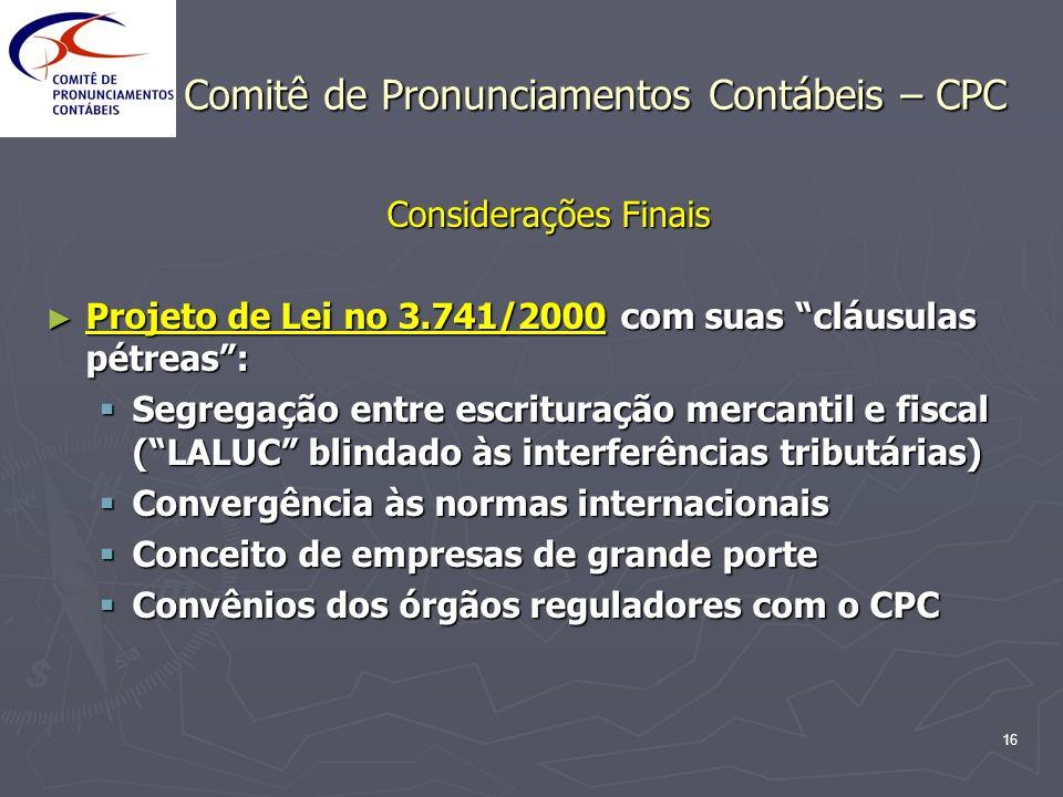 16 Comitê de Pronunciamentos Contábeis – CPC Considerações Finais Projeto de Lei no 3.741/2000 com suas cláusulas pétreas: Projeto de Lei no 3.741/200
