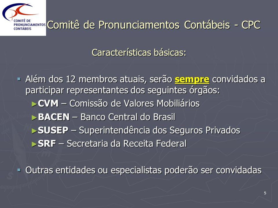 6 Comitê de Pronunciamentos Contábeis - CPC Características básicas: Características básicas: Comissões e Grupos de Trabalho poderão ser formados para temas específicos Comissões e Grupos de Trabalho poderão ser formados para temas específicos Produtos do CPC: Produtos do CPC: Pronunciamentos Técnicos, Pronunciamentos Técnicos, Interpretações e Interpretações e Orientações Orientações Os Pronunciamentos Técnicos serão obrigatoriamente submetidos a audiências públicas; as Interpretações e Orientações poderão também sofrer esse processo Os Pronunciamentos Técnicos serão obrigatoriamente submetidos a audiências públicas; as Interpretações e Orientações poderão também sofrer esse processo
