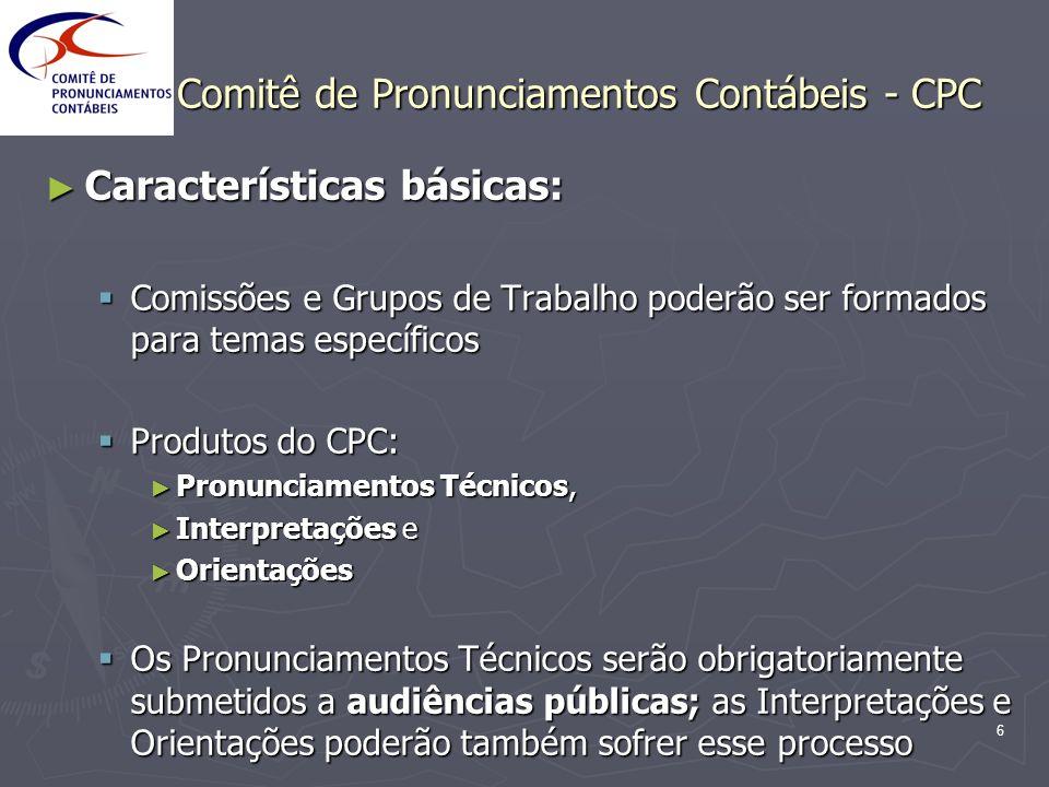 6 Comitê de Pronunciamentos Contábeis - CPC Características básicas: Características básicas: Comissões e Grupos de Trabalho poderão ser formados para
