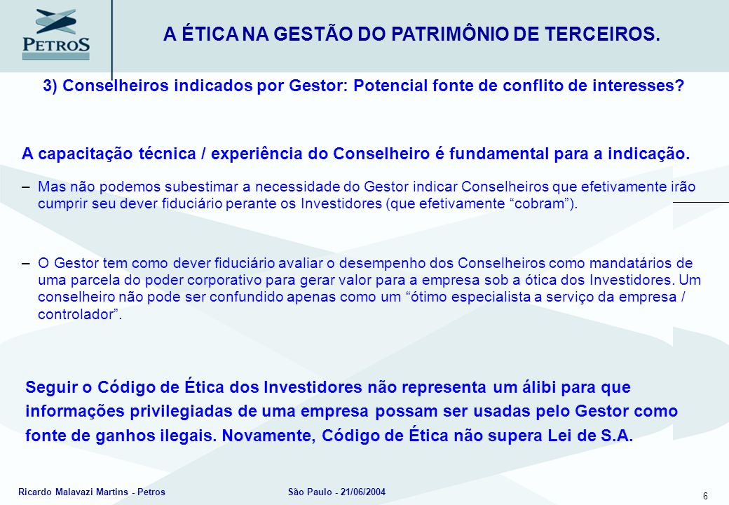 6 Ricardo Malavazi Martins - PetrosSão Paulo - 21/06/2004 3) Conselheiros indicados por Gestor: Potencial fonte de conflito de interesses? A ÉTICA NA