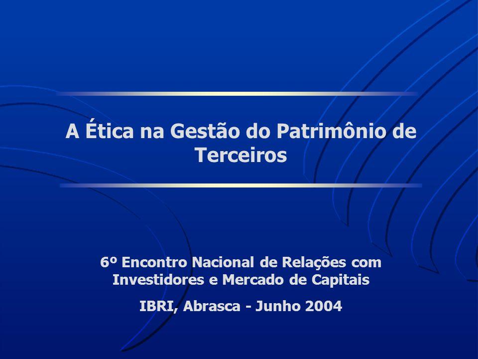 A Ética na Gestão do Patrimônio de Terceiros 6º Encontro Nacional de Relações com Investidores e Mercado de Capitais IBRI, Abrasca - Junho 2004