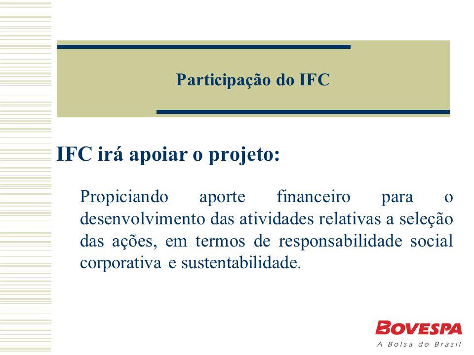 Participação do IFC IFC irá apoiar o projeto: Propiciando aporte financeiro para o desenvolvimento das atividades relativas a seleção das ações, em termos de responsabilidade social corporativa e sustentabilidade.