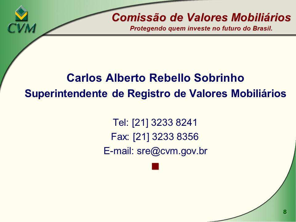 8 Carlos Alberto Rebello Sobrinho Superintendente de Registro de Valores Mobiliários Tel: [21] 3233 8241 Fax: [21] 3233 8356 E-mail: sre@cvm.gov.br Comissão de Valores Mobiliários Protegendo quem investe no futuro do Brasil.