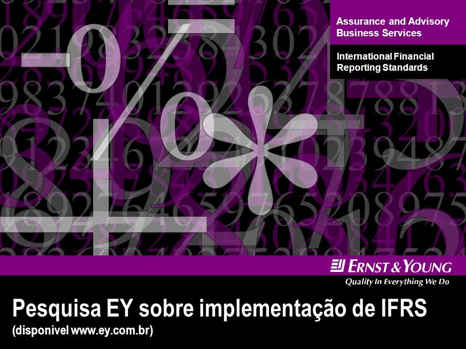 Assurance and Advisory Business Services International Financial Reporting Standards Pesquisa EY sobre implementação de IFRS (disponível www.ey.com.br