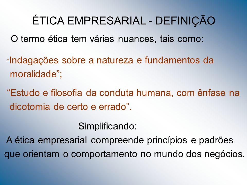 ÉTICA EMPRESARIAL - DEFINIÇÃO O termo ética tem várias nuances, tais como: Indagações sobre a natureza e fundamentos da moralidade; Estudo e filosofia