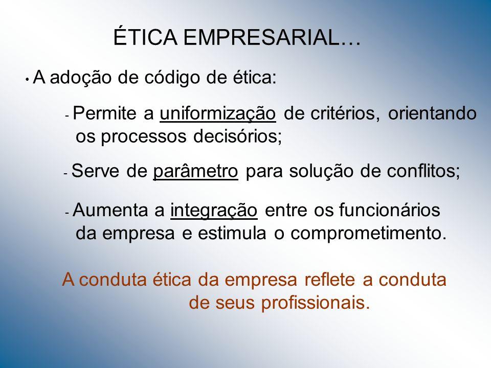 ÉTICA EMPRESARIAL… A adoção de código de ética: - Permite a uniformização de critérios, orientando os processos decisórios; - Serve de parâmetro para