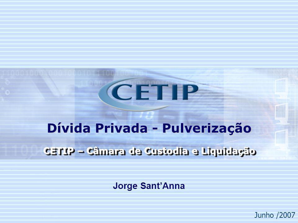 1 Junho /2007 CETIP – Câmara de Custodia e Liquidação Dívida Privada - Pulverização Jorge SantAnna