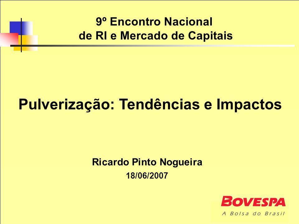9º Encontro Nacional de RI e Mercado de Capitais Ricardo Pinto Nogueira 18/06/2007 Pulverização: Tendências e Impactos