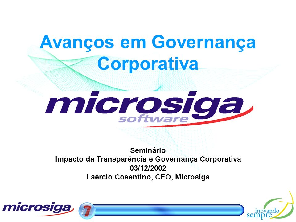 Avanços em Governança Corporativa Seminário Impacto da Transparência e Governança Corporativa 03/12/2002 Laércio Cosentino, CEO, Microsiga