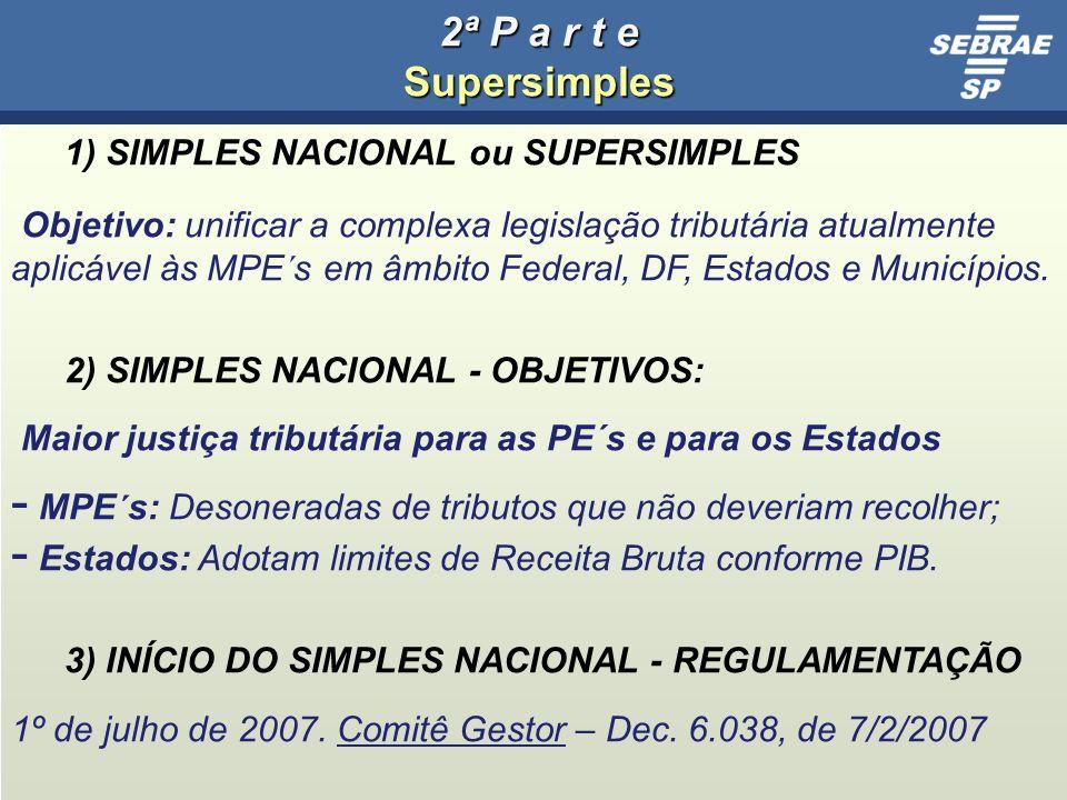 17 2ª P a r t e Supersimples 1) SIMPLES NACIONAL ou SUPERSIMPLES Objetivo: unificar a complexa legislação tributária atualmente aplicável às MPE´s em âmbito Federal, DF, Estados e Municípios.