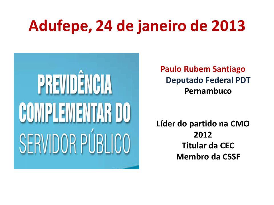 Adufepe, 24 de janeiro de 2013 Paulo Rubem Santiago Deputado Federal PDT Pernambuco Líder do partido na CMO 2012 Titular da CEC Membro da CSSF