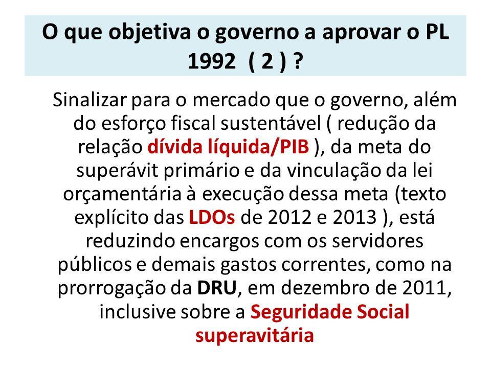 O que objetiva o governo a aprovar o PL 1992 ( 2 ) ? Sinalizar para o mercado que o governo, além do esforço fiscal sustentável ( redução da relação d