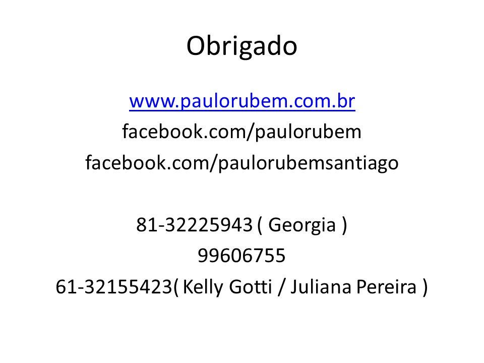 Obrigado www.paulorubem.com.br facebook.com/paulorubem facebook.com/paulorubemsantiago 81-32225943 ( Georgia ) 99606755 61-32155423( Kelly Gotti / Jul