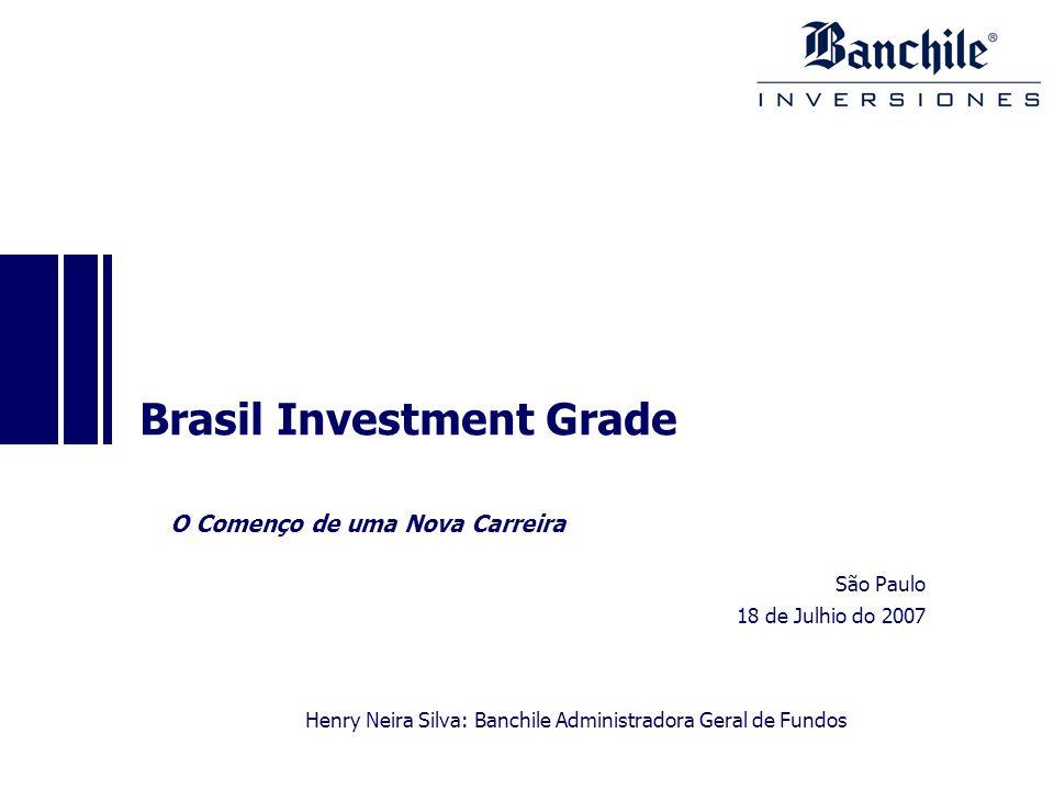 São Paulo 18 de Julhio do 2007 Brasil Investment Grade O Començo de uma Nova Carreira Henry Neira Silva: Banchile Administradora Geral de Fundos
