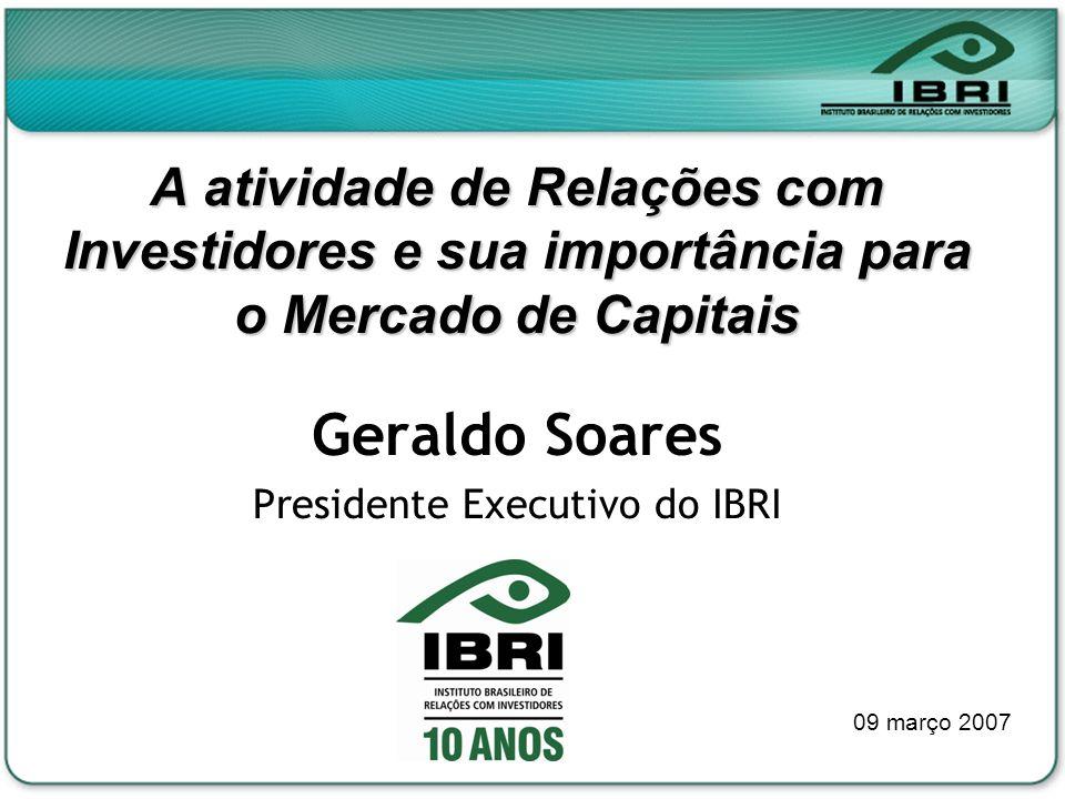 A atividade de Relações com Investidores e sua importância para o Mercado de Capitais Geraldo Soares Presidente Executivo do IBRI 09 março 2007