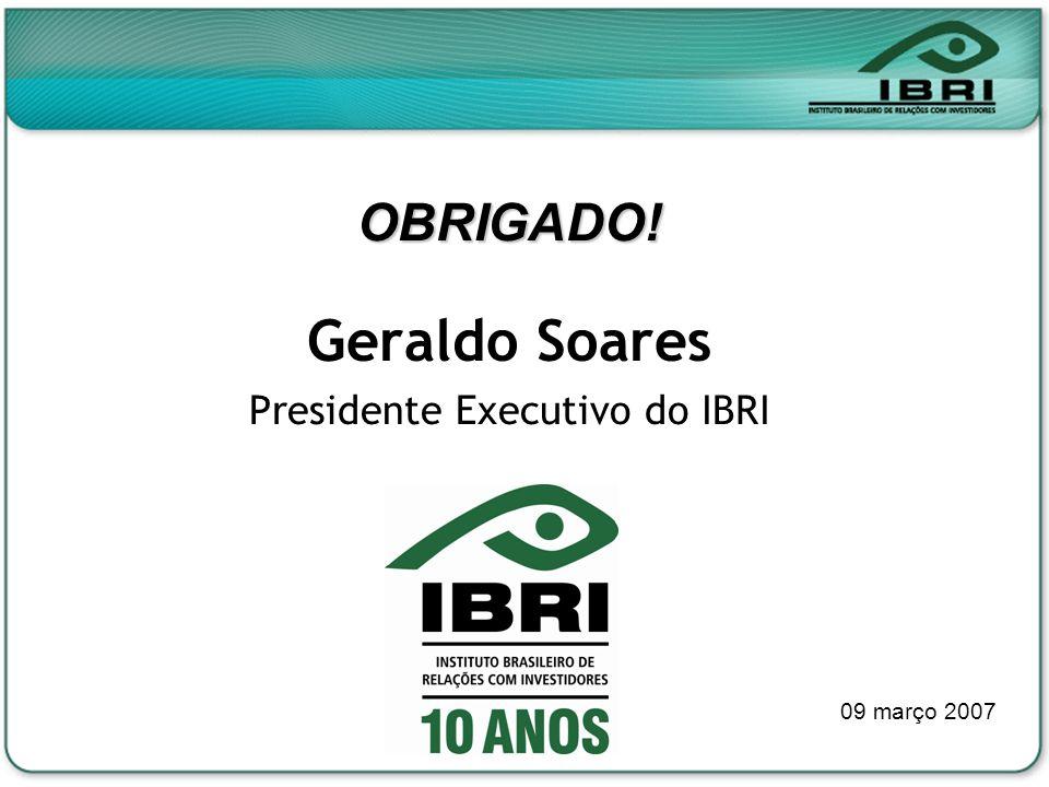 OBRIGADO! Geraldo Soares Presidente Executivo do IBRI 09 março 2007