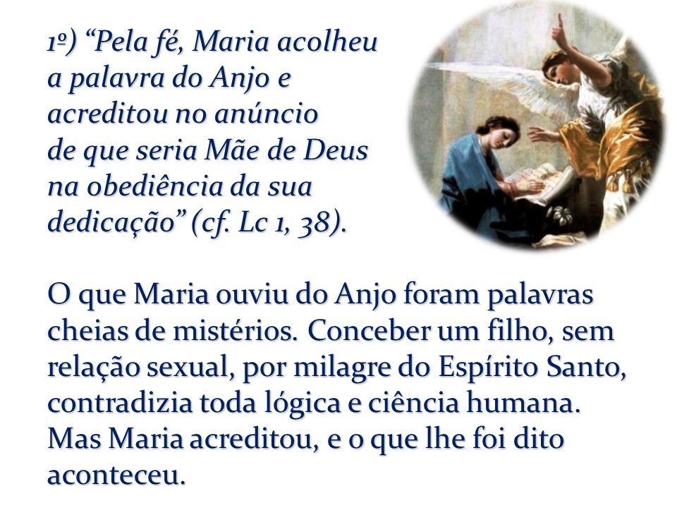 1º) Pela fé, Maria acolheu a palavra do Anjo e acreditou no anúncio de que seria Mãe de Deus na obediência da sua dedicação (cf. Lc 1, 38). O que Mari