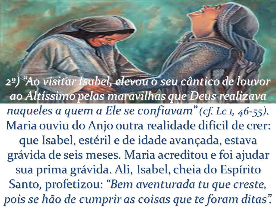 2º) Ao visitar Isabel, elevou o seu cântico de louvor ao Altíssimo pelas maravilhas que Deus realizava naqueles a quem a Ele se confiavam (cf. Lc 1, 4