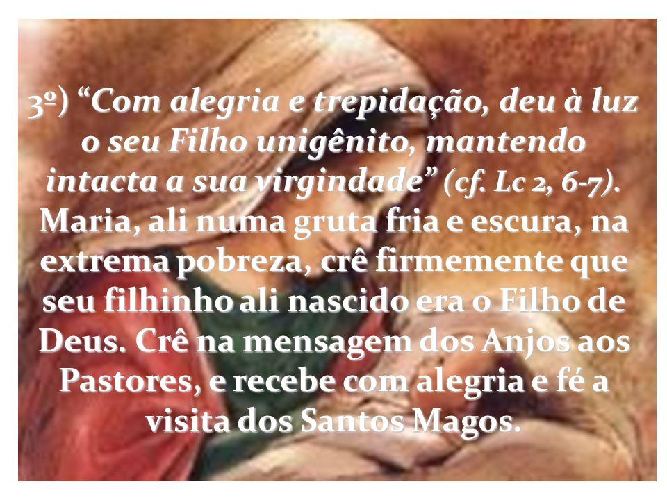 3º) Com alegria e trepidação, deu à luz o seu Filho unigênito, mantendo intacta a sua virgindade (cf. Lc 2, 6-7). Maria, ali numa gruta fria e escura,