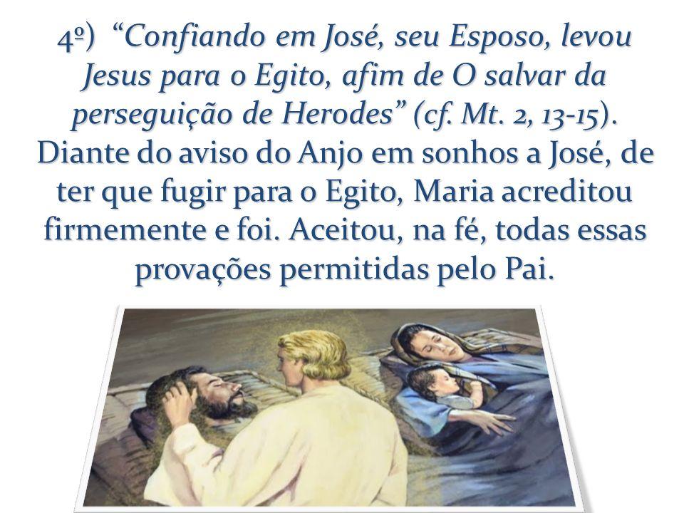 4º) Confiando em José, seu Esposo, levou Jesus para o Egito, afim de O salvar da perseguição de Herodes (cf. Mt. 2, 13-15). Diante do aviso do Anjo em