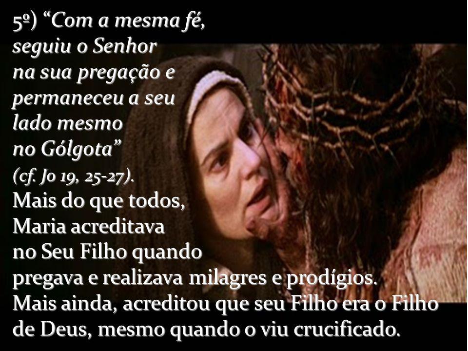 5º) Com a mesma fé, seguiu o Senhor na sua pregação e permaneceu a seu lado mesmo no Gólgota (cf. Jo 19, 25-27). Mais do que todos, Maria acreditava n