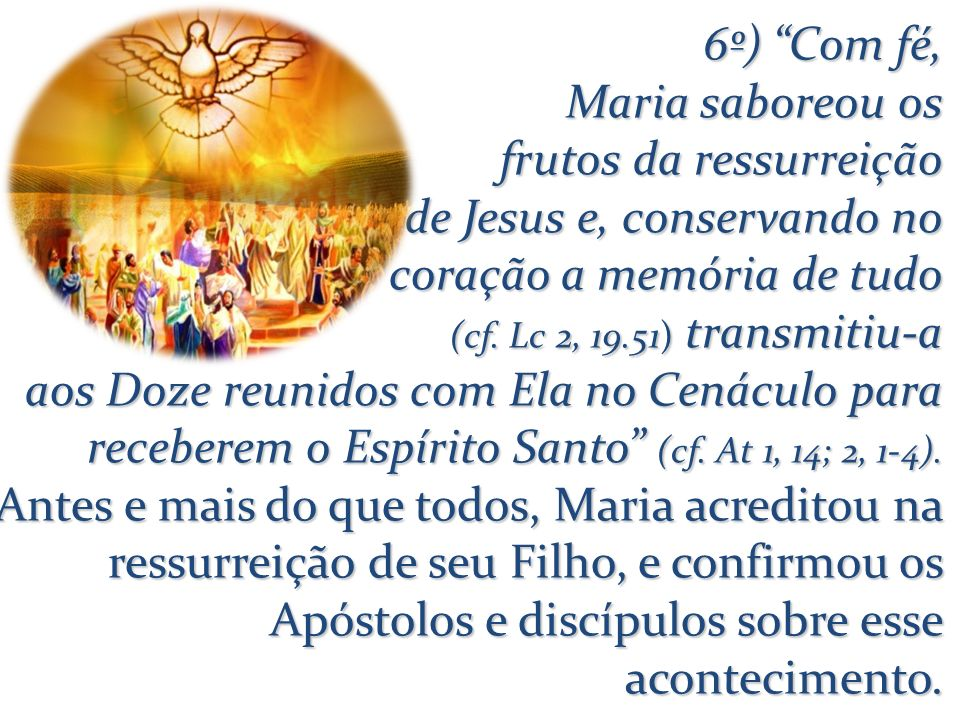 6º) Com fé, Maria saboreou os frutos da ressurreição de Jesus e, conservando no coração a memória de tudo (cf. Lc 2, 19.51) transmitiu-a aos Doze reun