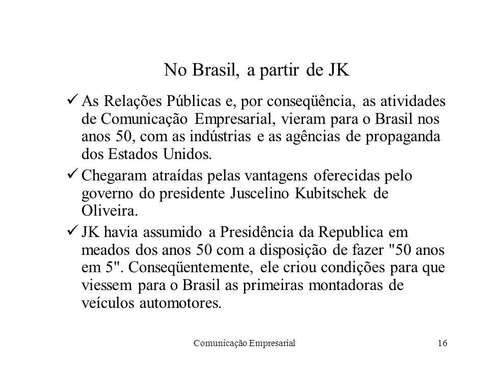 Comunicação Empresarial16 No Brasil, a partir de JK As Relações Públicas e, por conseqüência, as atividades de Comunicação Empresarial, vieram para o Brasil nos anos 50, com as indústrias e as agências de propaganda dos Estados Unidos.