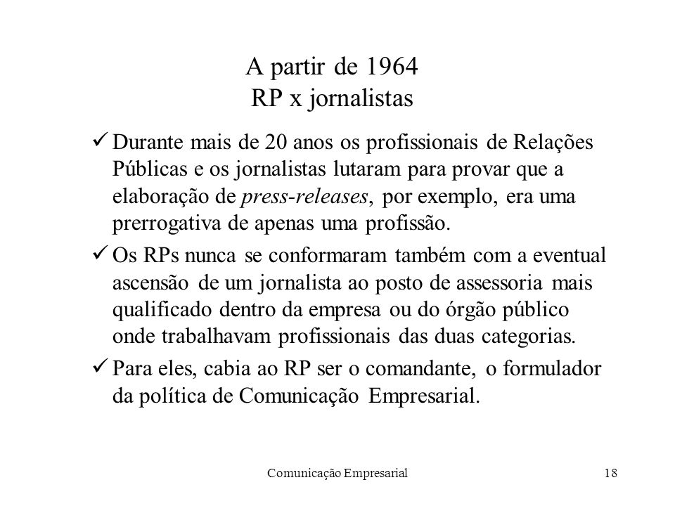 Comunicação Empresarial18 A partir de 1964 RP x jornalistas Durante mais de 20 anos os profissionais de Relações Públicas e os jornalistas lutaram para provar que a elaboração de press-releases, por exemplo, era uma prerrogativa de apenas uma profissão.